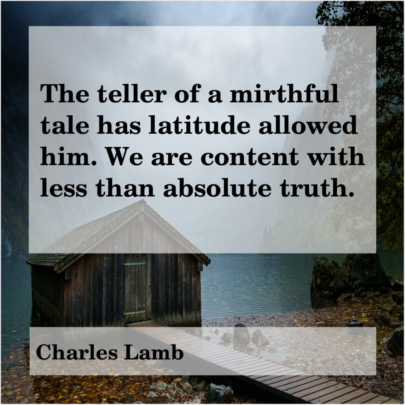 The Teller Of A Mirthful Tale Has Latitude Allowed Him We Are Content With Less Than Absolute Truth Charles Lamb